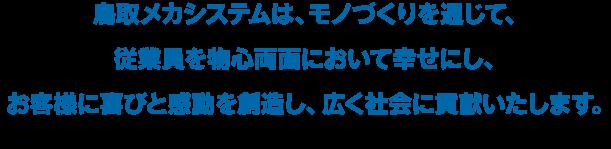 鳥取メカシステムは、モノづくりを通じて、 従業員を物心両面において幸せにし、  お客様に喜びと感動を創造し、広く社会に貢献いたします。